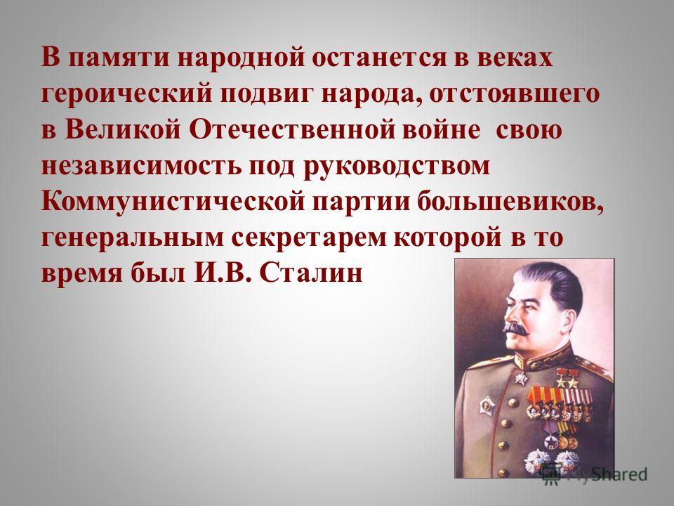 В памяти народной останется в веках героический подвиг народа, отстоявшего в Великой Отечественной войне свою независимость под руководством Коммунистической партии большевиков, генеральным секретарем которой в то время был И.В. Сталин