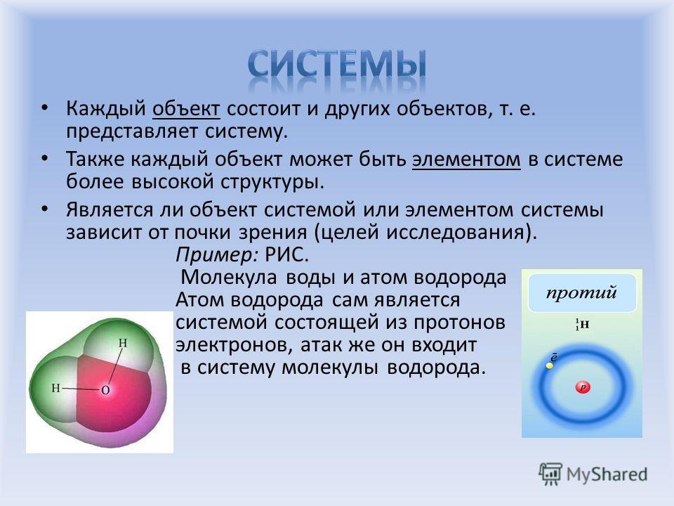 Каждый объект состоит и других объектов, т. е. представляет систему. Также каждый объект может быть элементом в системе более высокой структуры. Является ли объект системой или элементом системы зависит от почки зрения (целей исследования). Пример: Р
