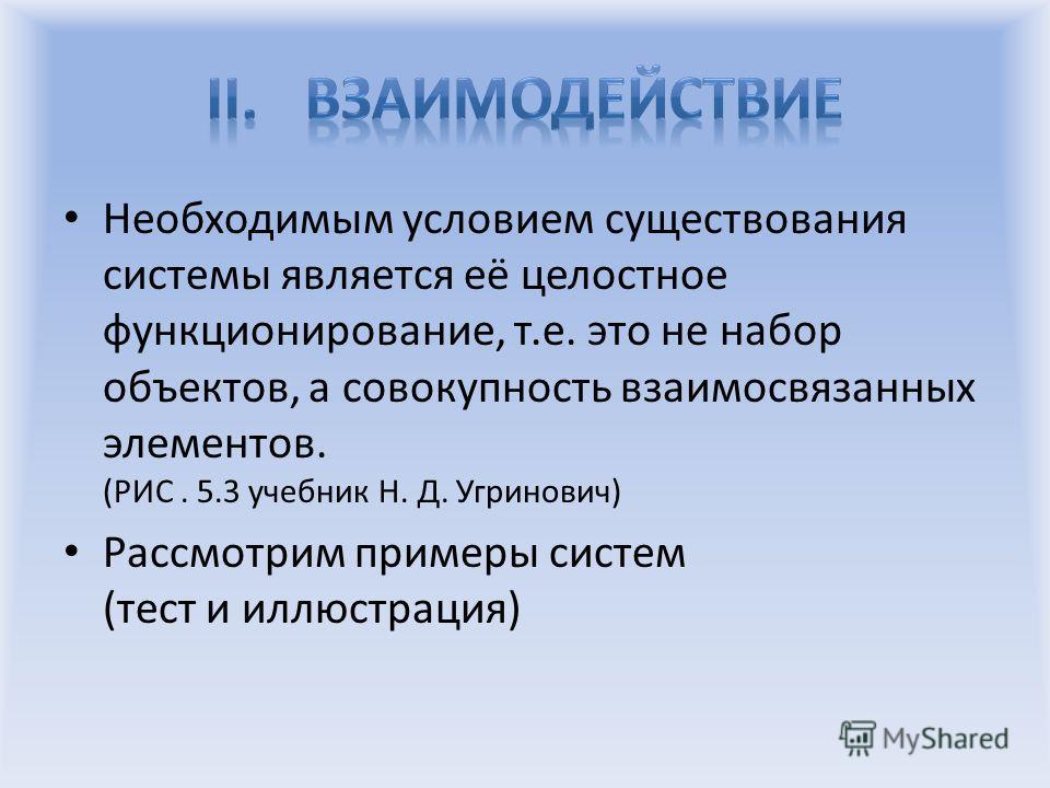 Необходимым условием существования системы является её целостное функционирование, т.е. это не набор объектов, а совокупность взаимосвязанных элементов. (РИС. 5.3 учебник Н. Д. Угринович) Рассмотрим примеры систем (тест и иллюстрация)