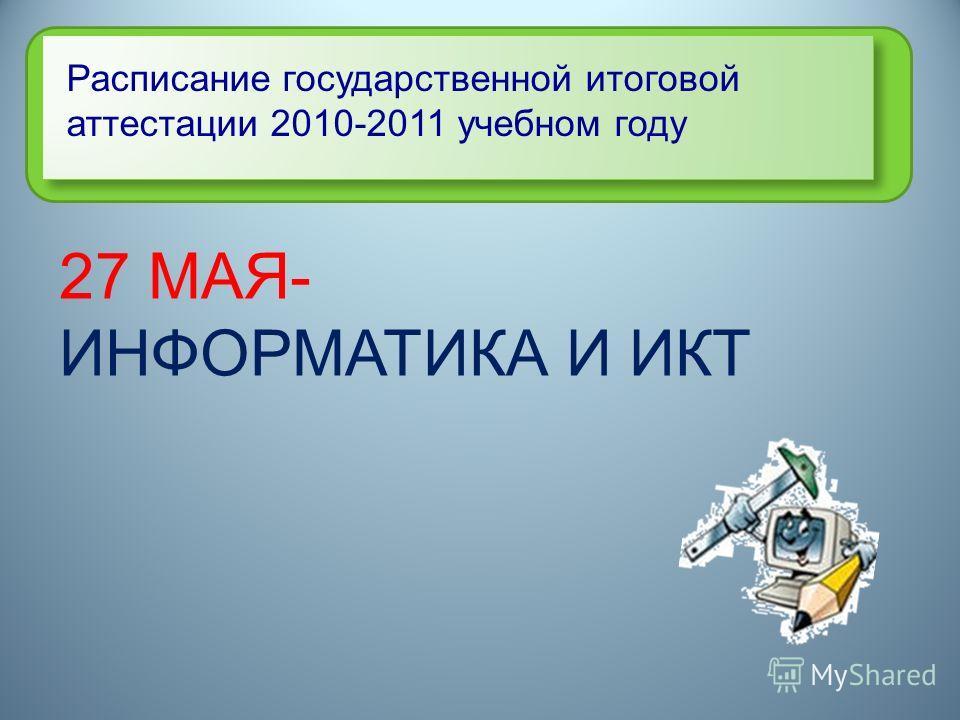 Расписание государственной итоговой аттестации 2010-2011 учебном году 27 МАЯ- ИНФОРМАТИКА И ИКТ