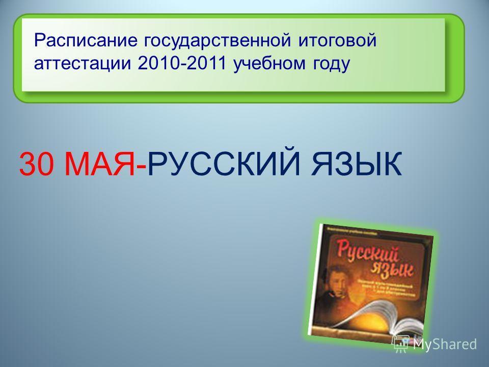 Расписание государственной итоговой аттестации 2010-2011 учебном году 30 МАЯ-РУССКИЙ ЯЗЫК