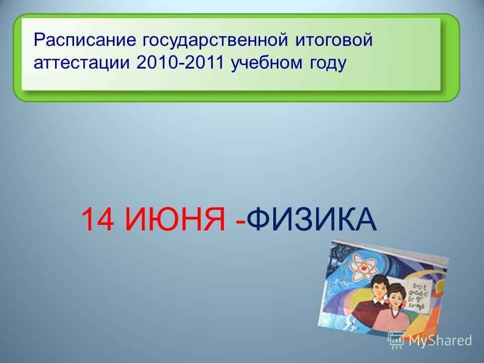 Расписание государственной итоговой аттестации 2010-2011 учебном году 14 ИЮНЯ -ФИЗИКА