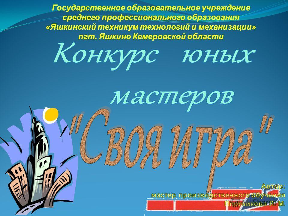 Государственное образовательное учреждение среднего профессионального образования «Яшкинский техникум технологий и механизации» пгт. Яшкино Кемеровской области