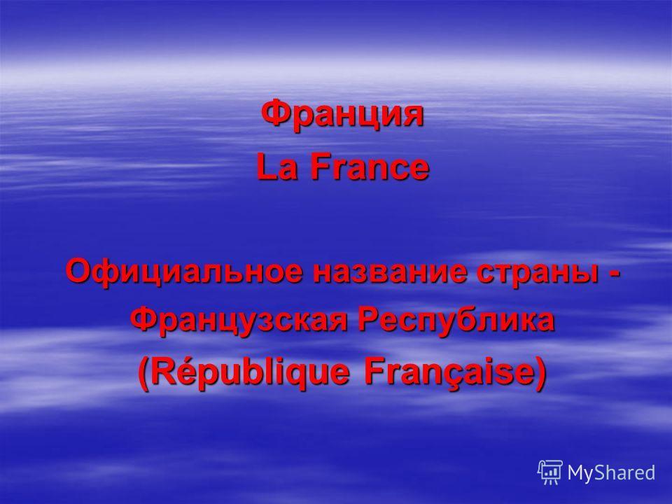 Франция La France Официальное название страны - Французская Республика (République Française)