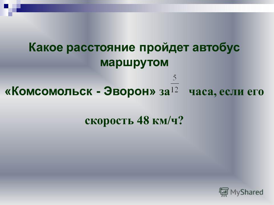 Какое расстояние пройдет автобус маршрутом «Комсомольск - Эворон» за часа, если его скорость 48 км/ч?