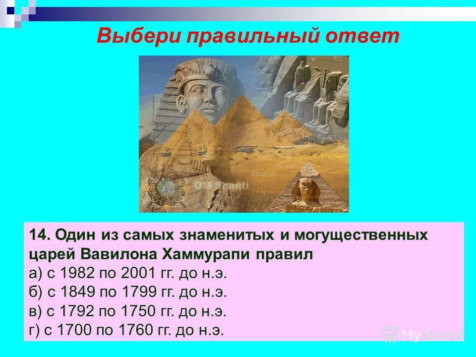 Выбери правильный ответ 11. Первые государства образовались в долинах рек а) V тыс. лет назад б) VI тыс. лет назад в) III тыс. лет назад г) II тыс. лет назад 12. Служителями бога в египетском храме были а) жрецы б) писцы в) фараоны г) вожди 13. Жител