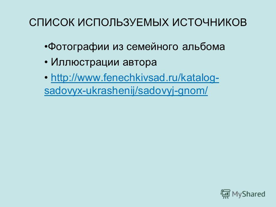 СПИСОК ИСПОЛЬЗУЕМЫХ ИСТОЧНИКОВ Фотографии из семейного альбома Иллюстрации автора http://www.fenechkivsad.ru/katalog- sadovyx-ukrashenij/sadovyj-gnom/