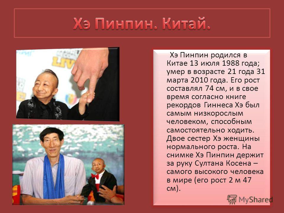 Хэ Пинпин родился в Китае 13 июля 1988 года; умер в возрасте 21 года 31 марта 2010 года. Его рост составлял 74 см, и в свое время согласно книге рекордов Гиннеса Хэ был самым низкорослым человеком, способным самостоятельно ходить. Двое сестер Хэ женщ