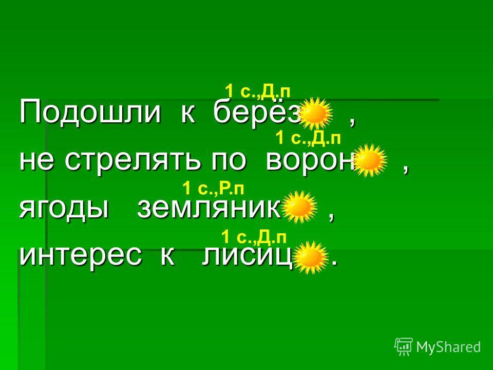 Подошли к берёз е, не стрелять по ворон е, ягоды земляник и, интерес к лисиц е. 1 с.,Д.п 1 с.,Д.п 1 с.,Д.п 1 с.,Р.п