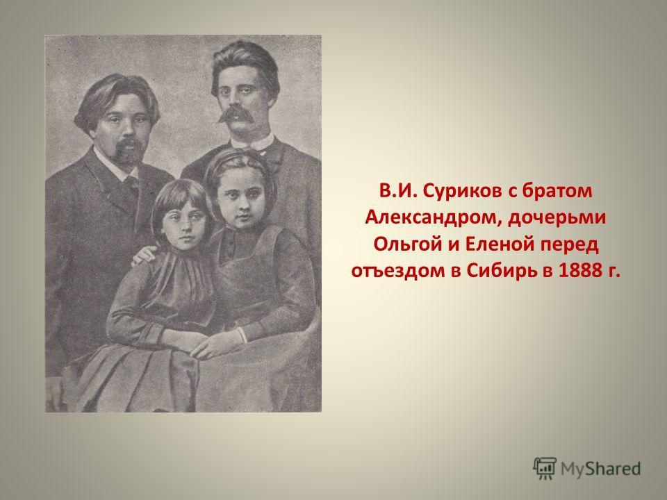 В.И. Суриков с братом Александром, дочерьми Ольгой и Еленой перед отъездом в Сибирь в 1888 г.