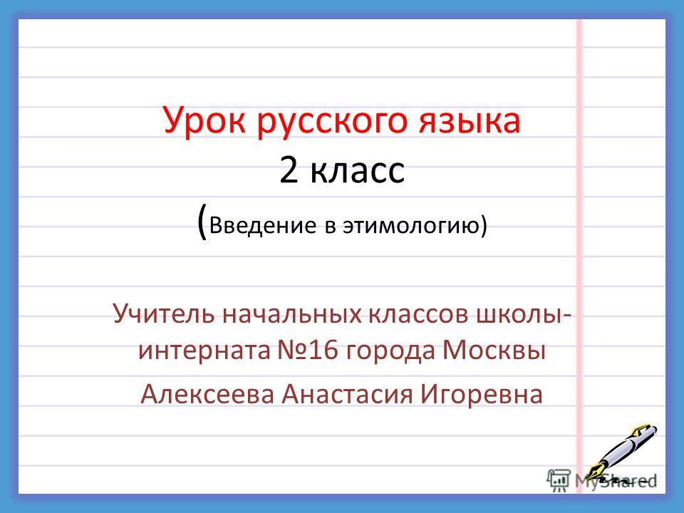 Урок русского языка 2 класс ( Введение в этимологию) Учитель начальных классов школы- интерната 16 города Москвы Алексеева Анастасия Игоревна