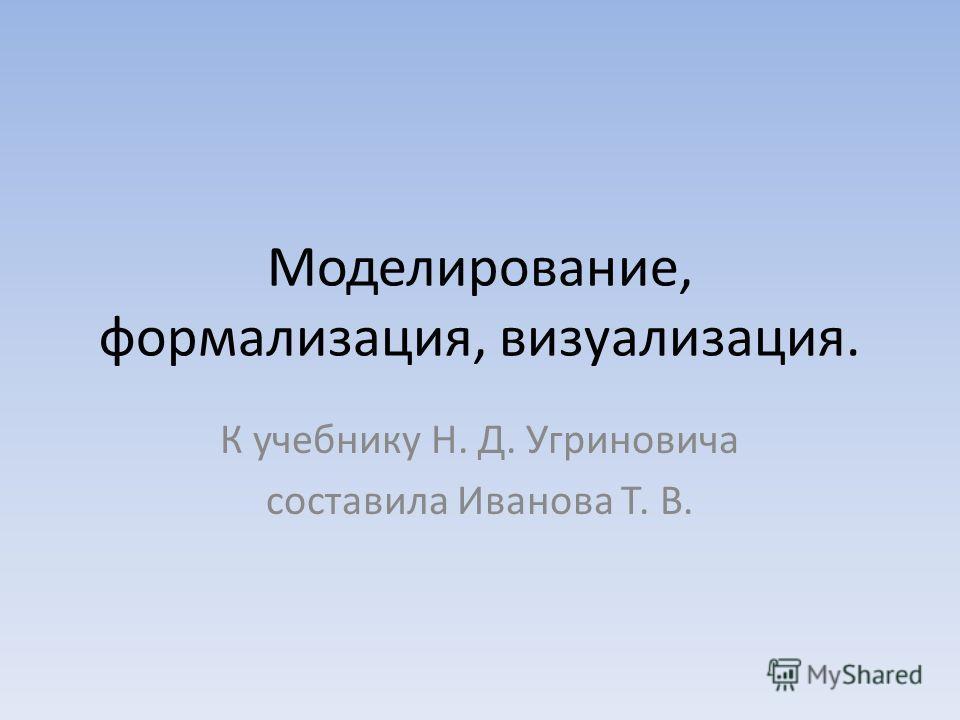 Моделирование, формализация, визуализация. К учебнику Н. Д. Угриновича составила Иванова Т. В.