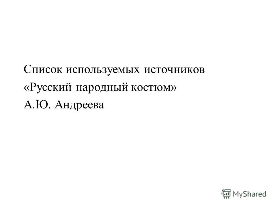 Список используемых источников «Русский народный костюм» А.Ю. Андреева
