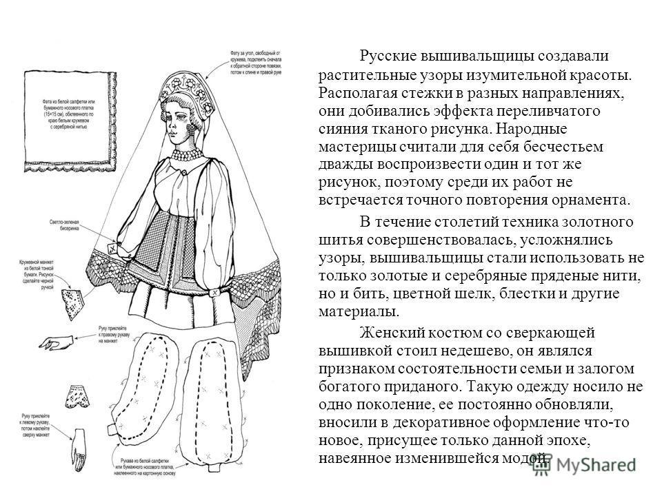 Русские вышивальщицы создавали растительные узоры изумительной красоты. Располагая стежки в разных направлениях, они добивались эффекта переливчатого сияния тканого рисунка. Народные мастерицы считали для себя бесчестьем дважды воспроизвести один и т