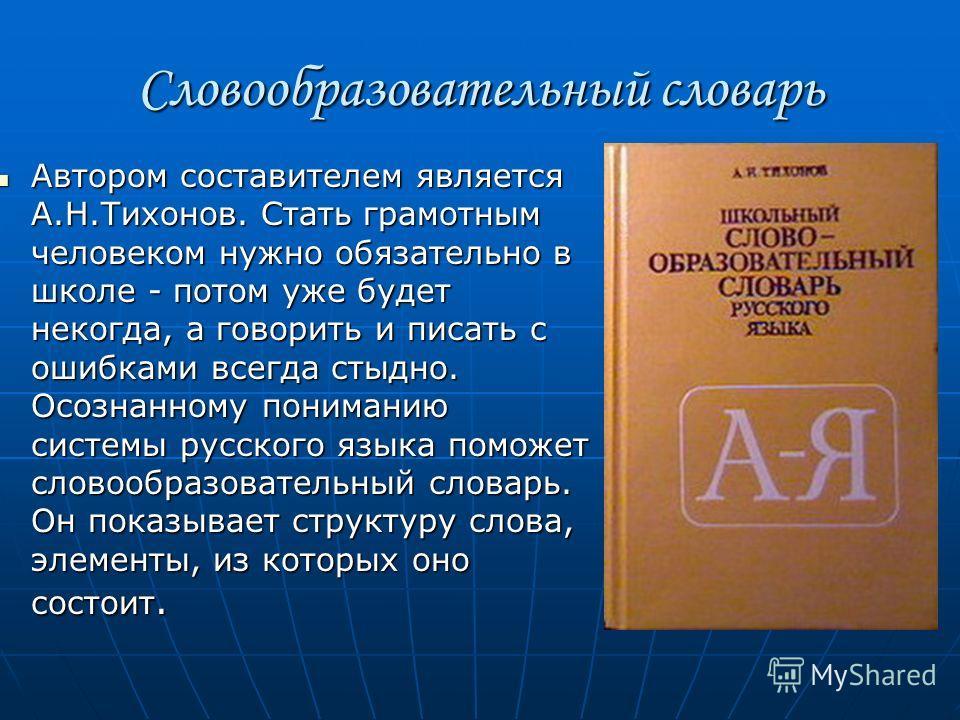 Словообразовательный словарь Автором составителем является А.Н.Тихонов. Стать грамотным человеком нужно обязательно в школе - потом уже будет некогда, а говорить и писать с ошибками всегда стыдно. Осознанному пониманию системы русского языка поможет