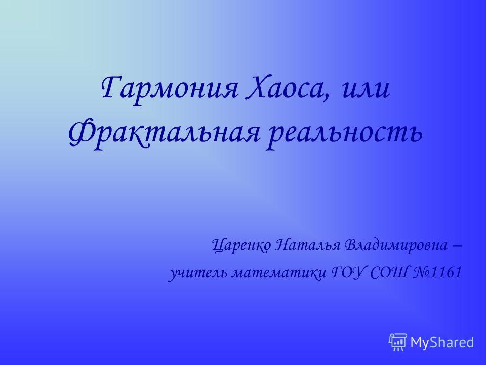 Гармония Хаоса, или Фрактальная реальность Царенко Наталья Владимировна – учитель математики ГОУ СОШ 1161