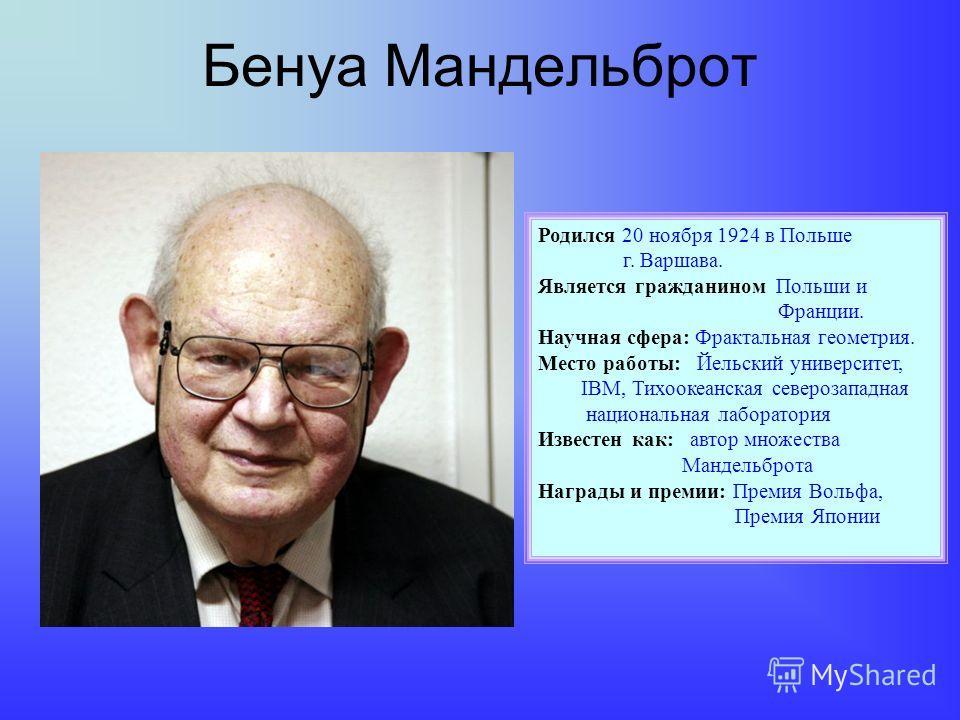Бенуа Мандельброт Родился 20 ноября 1924 в Польше г. Варшава. Является гражданином Польши и Франции. Научная сфера: Фрактальная геометрия. Место работы: Йельский университет, IBM, Тихоокеанская северозападная национальная лаборатория Известен как: ав