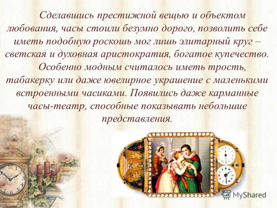 Сделавшись престижной вещью и объектом любования, часы стоили безумно дорого, позволить себе иметь подобную роскошь мог лишь элитарный круг – светская и духовная аристократия, богатое купечество. Особенно модным считалось иметь трость, табакерку или