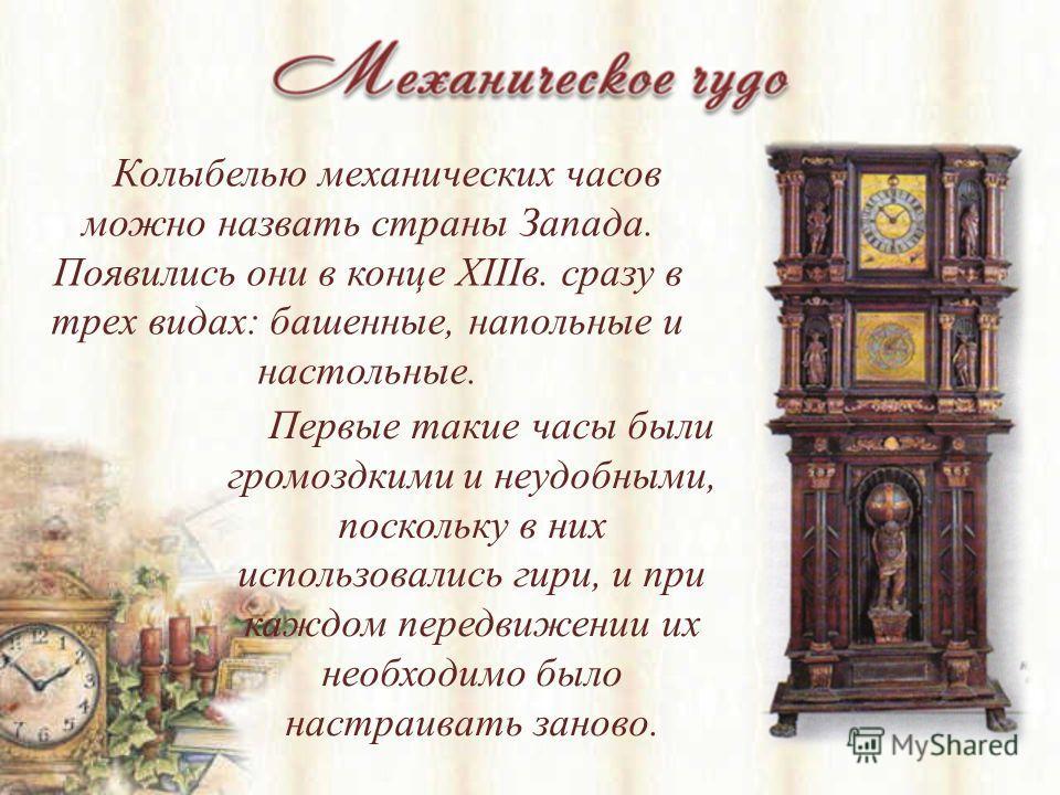 Колыбелью механических часов можно назвать страны Запада. Появились они в конце XIIIв. сразу в трех видах: башенные, напольные и настольные. Первые такие часы были громоздкими и неудобными, поскольку в них использовались гири, и при каждом передвижен