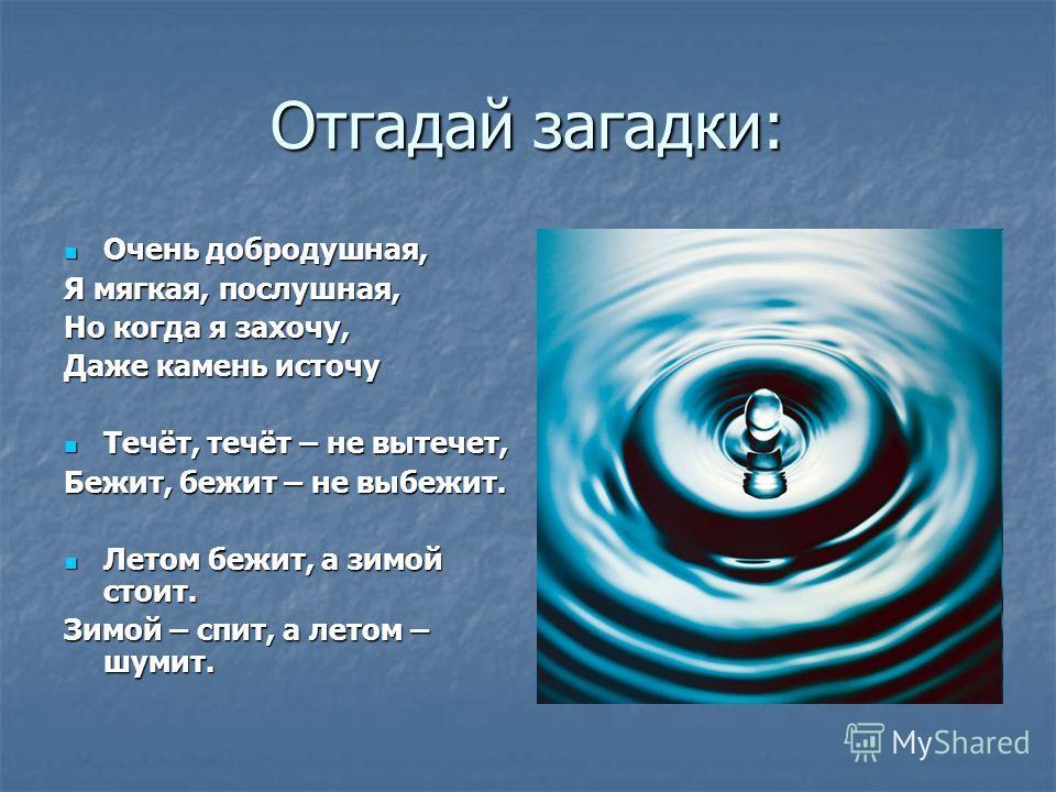 Отгадай загадки: Очень добродушная, Очень добродушная, Я мягкая, послушная, Но когда я захочу, Даже камень источу Течёт, течёт – не вытечет, Течёт, течёт – не вытечет, Бежит, бежит – не выбежит. Летом бежит, а зимой стоит. Летом бежит, а зимой стоит.