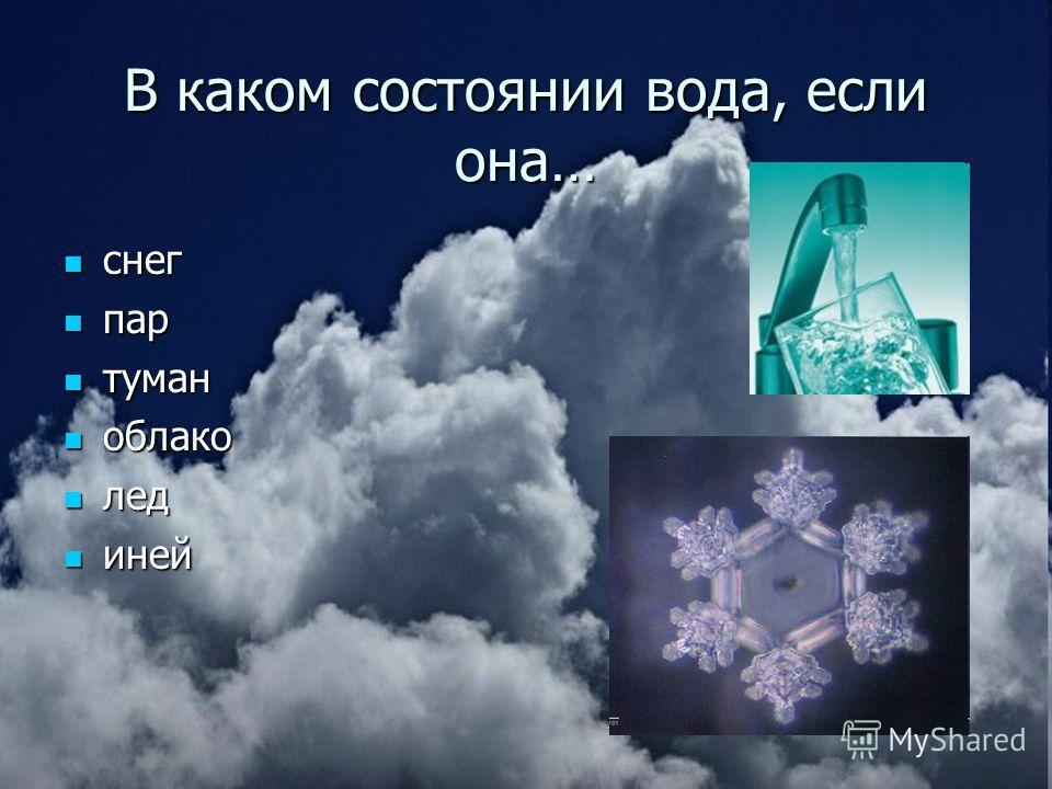 В каком состоянии вода, если она… cнег cнег пар пар туман туман облако облако лед лед иней иней