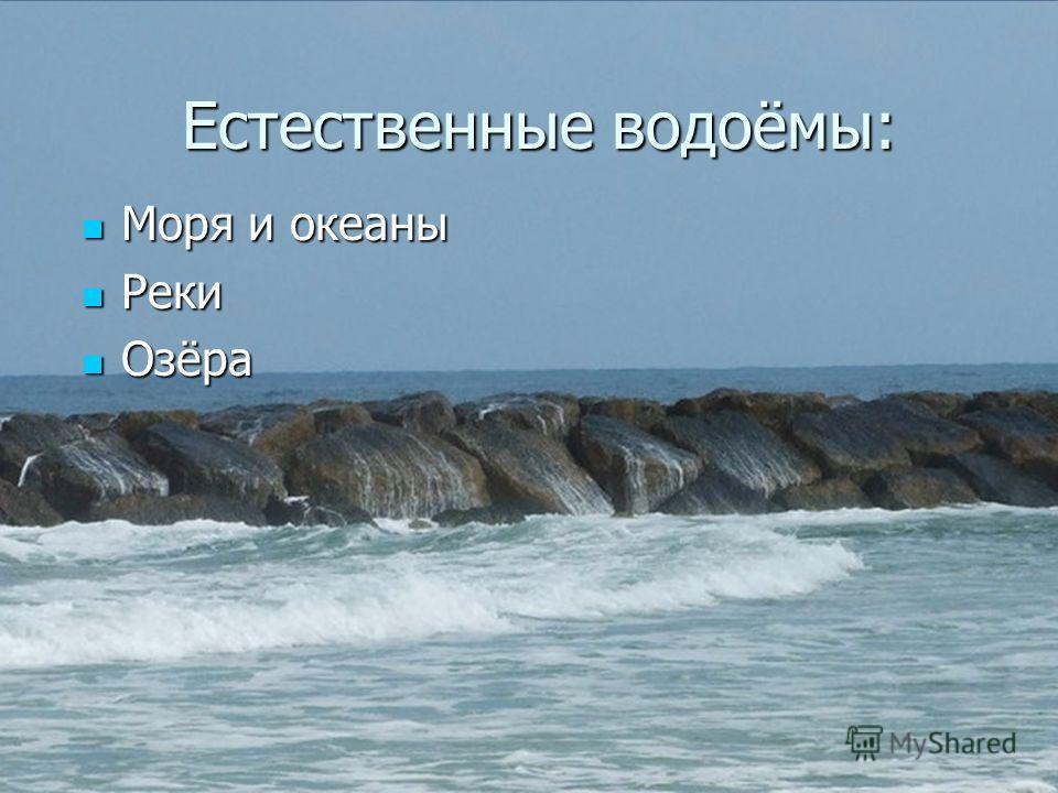 Естественные водоёмы: Естественные водоёмы: Моря и океаны Моря и океаны Реки Реки Озёра Озёра