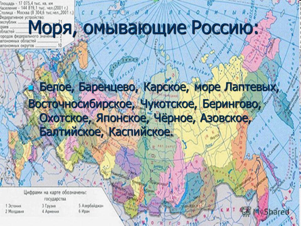 Моря, омывающие Россию: Белое, Баренцево, Карское, море Лаптевых, Белое, Баренцево, Карское, море Лаптевых, Восточносибирское, Чукотское, Берингово, Охотское, Японское, Чёрное, Азовское, Балтийское, Каспийское.