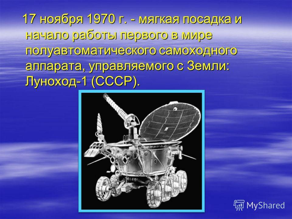17 ноября 1970 г. - мягкая посадка и начало работы первого в мире полуавтоматического самоходного аппарата, управляемого с Земли: Луноход-1 (СССР). 17 ноября 1970 г. - мягкая посадка и начало работы первого в мире полуавтоматического самоходного аппа