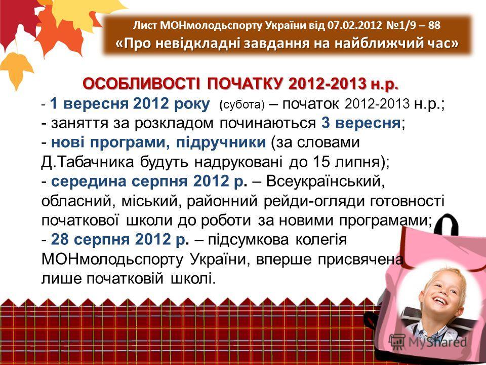ОСОБЛИВОСТІ ПОЧАТКУ 2012-2013 н.р. ОСОБЛИВОСТІ ПОЧАТКУ 2012-2013 н.р. - 1 вересня 2012 року (субота) – початок 2012-2013 н.р.; - заняття за розкладом починаються 3 вересня; - нові програми, підручники (за словами Д.Табачника будуть надруковані до 15