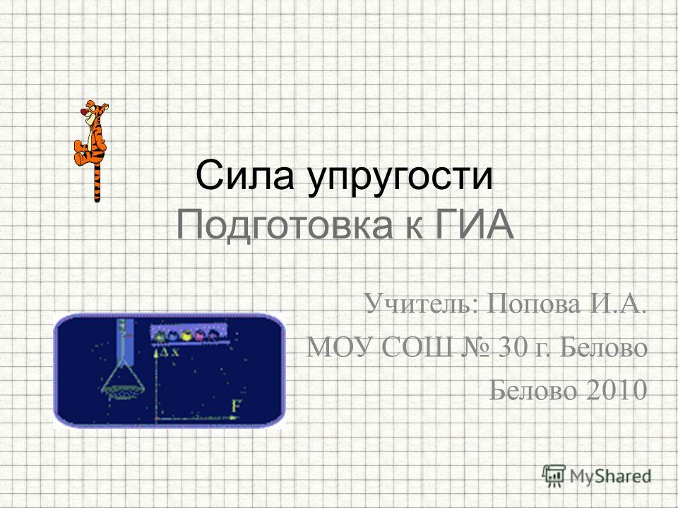 Учитель: Попова И.А. МОУ СОШ 30 г. Белово Белово 2010 Сила упругости Подготовка к ГИА