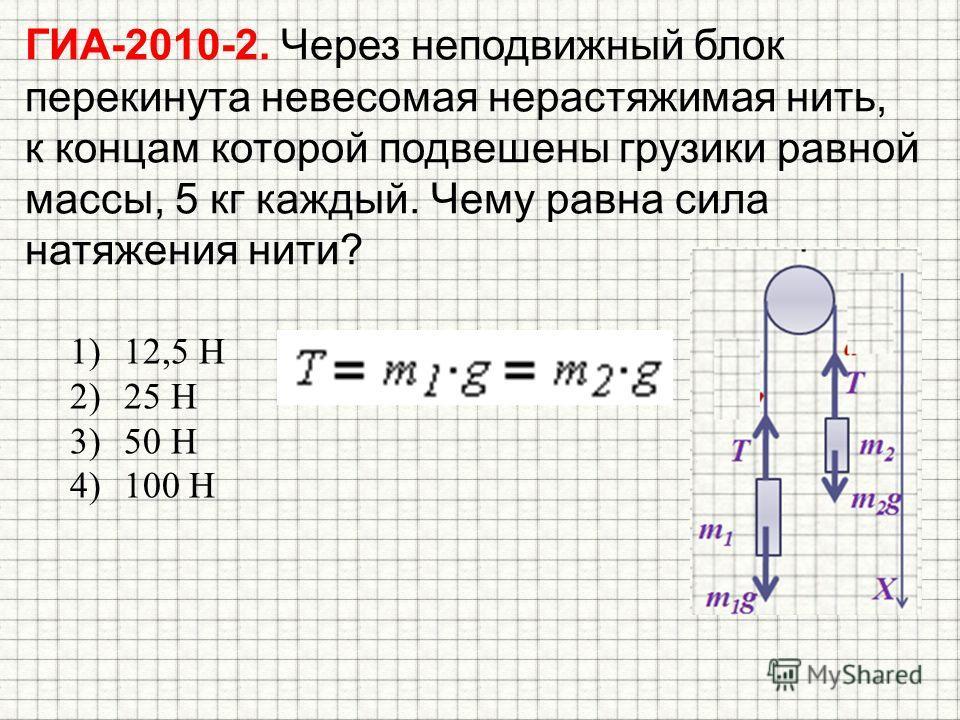 ГИА-2010-2. Через неподвижный блок перекинута невесомая нерастяжимая нить, к концам которой подвешены грузики равной массы, 5 кг каждый. Чему равна сила натяжения нити? 1)12,5 Н 2)25 Н 3)50 Н 4)100 Н