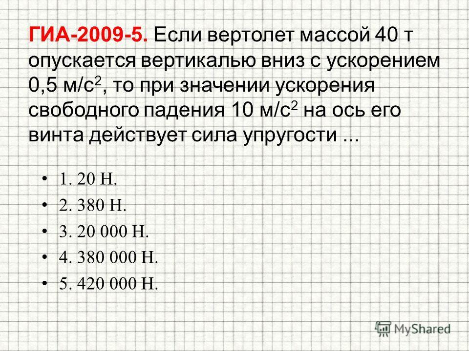 ГИА-2009-5. Если вертолет массой 40 т опускается вертикалью вниз с ускорением 0,5 м/с 2, то при значении ускорения свободного падения 10 м/с 2 на ось его винта действует сила упругости... 1. 20 Н. 2. 380 Н. 3. 20 000 Н. 4. 380 000 Н. 5. 420 000 Н.