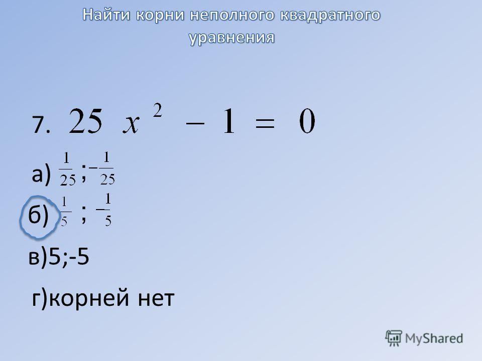 7. а) ; б) ; в)5;-5 г)корней нет