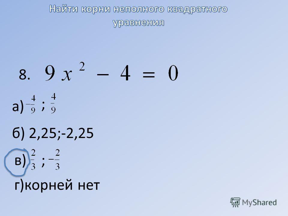 8. а) ; б) 2,25;-2,25 в) ; г)корней нет