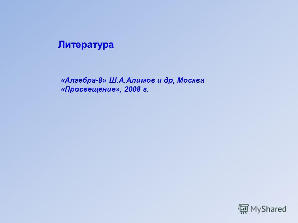 Литература «Алгебра-8» Ш.А.Алимов и др, Москва «Просвещение», 2008 г.