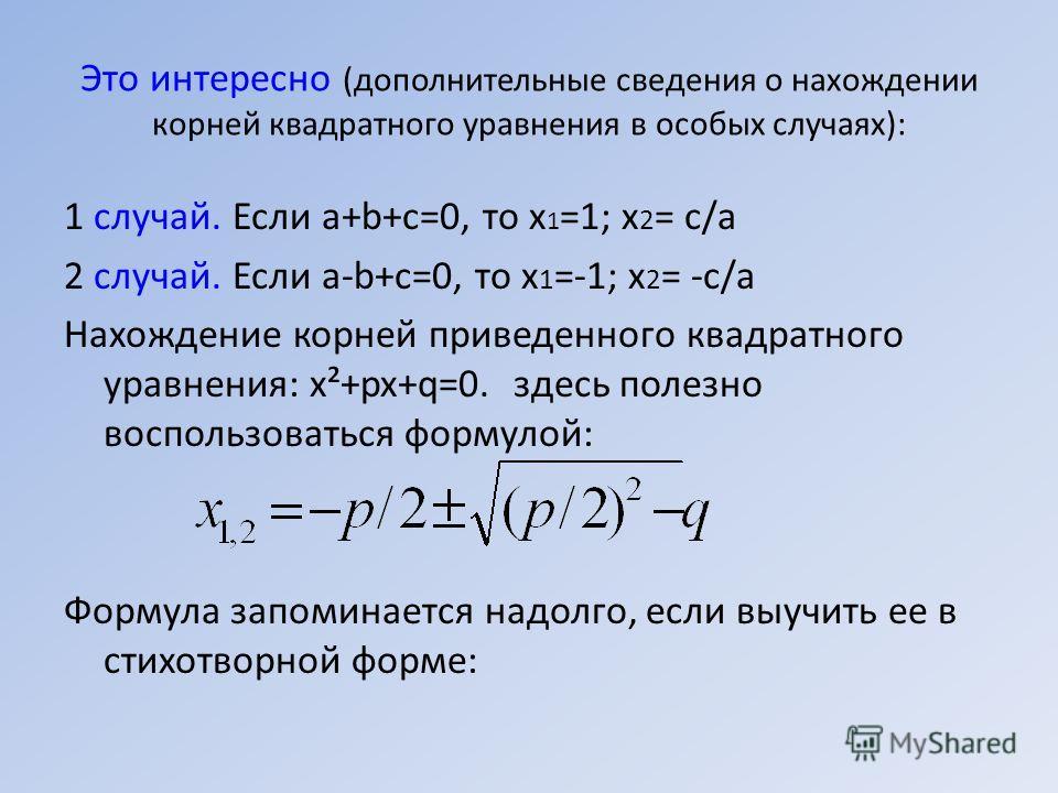 Это интересно (дополнительные сведения о нахождении корней квадратного уравнения в особых случаях): 1 случай. Если a+b+c=0, то х 1 =1; х 2 = с/а 2 случай. Если a-b+c=0, то х 1 =-1; х 2 = -с/а Нахождение корней приведенного квадратного уравнения: х²+p