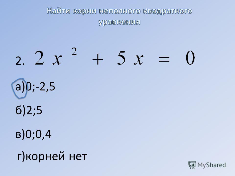 а)0;-2,5 б)2;5 в)0;0,4 г)корней нет 2.