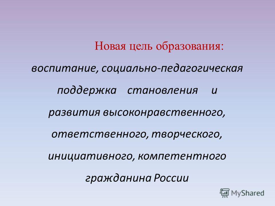 Новая цель образования: воспитание, социально-педагогическая поддержка становления и развития высоконравственного, ответственного, творческого, инициативного, компетентного гражданина России