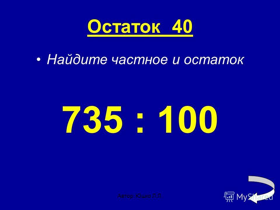Автор: Юшко Л.Л. Остаток 40 Найдите частное и остаток 735 : 100