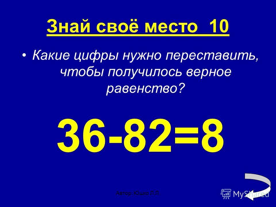 Автор: Юшко Л.Л. Знай своё место 10 Какие цифры нужно переставить, чтобы получилось верное равенство? 36-82=8