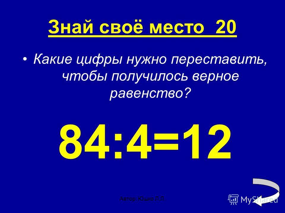 Автор: Юшко Л.Л. Знай своё место 20 Какие цифры нужно переставить, чтобы получилось верное равенство? 84:4=12