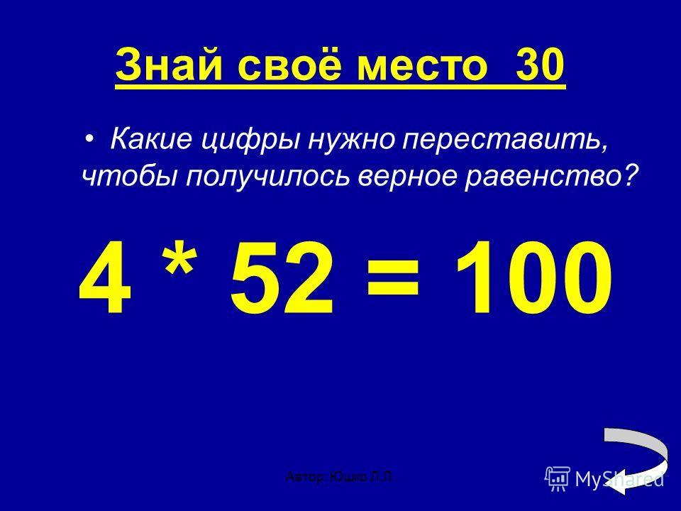 Автор: Юшко Л.Л. Знай своё место 30 Какие цифры нужно переставить, чтобы получилось верное равенство? 4 * 52 = 100