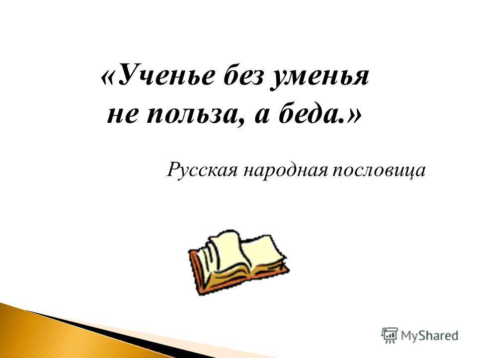 «Ученье без уменья не польза, а беда.» Русская народная пословица