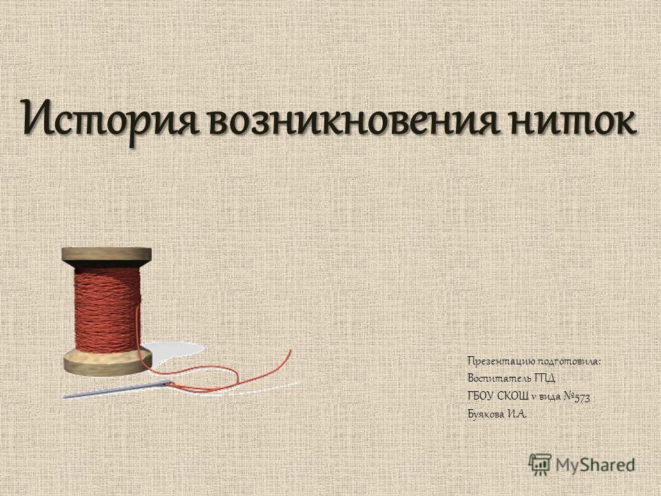 История возникновения ниток Презентацию подготовила: Воспитатель ГПД ГБОУ СКОШ v вида 573 Буякова И.А.