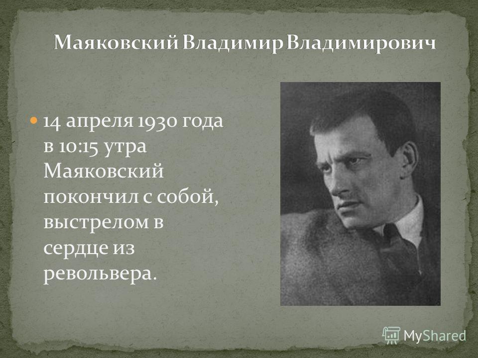 14 апреля 1930 года в 10:15 утра Маяковский покончил с собой, выстрелом в сердце из револьвера.