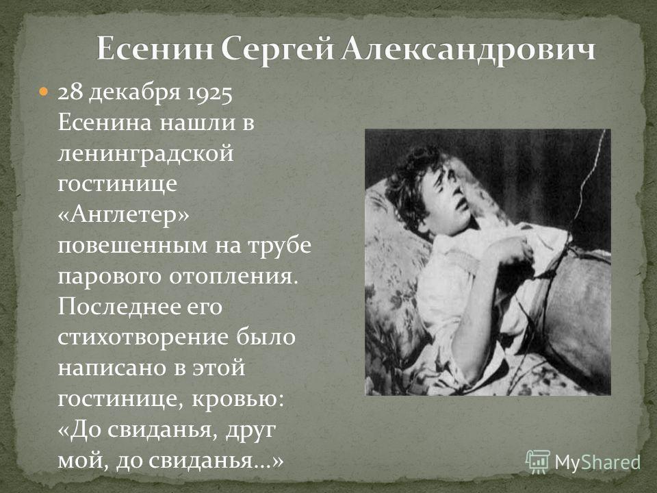 28 декабря 1925 Есенина нашли в ленинградской гостинице «Англетер» повешенным на трубе парового отопления. Последнее его стихотворение было написано в этой гостинице, кровью: «До свиданья, друг мой, до свиданья…»