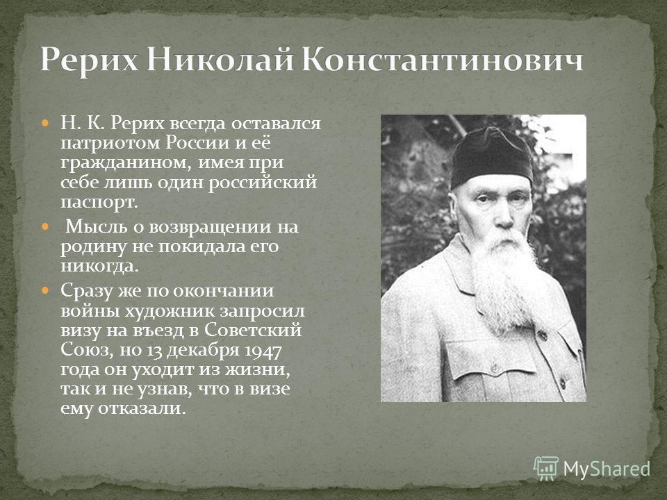 Н. К. Рерих всегда оставался патриотом России и её гражданином, имея при себе лишь один российский паспорт. Мысль о возвращении на родину не покидала его никогда. Сразу же по окончании войны художник запросил визу на въезд в Советский Союз, но 13 дек