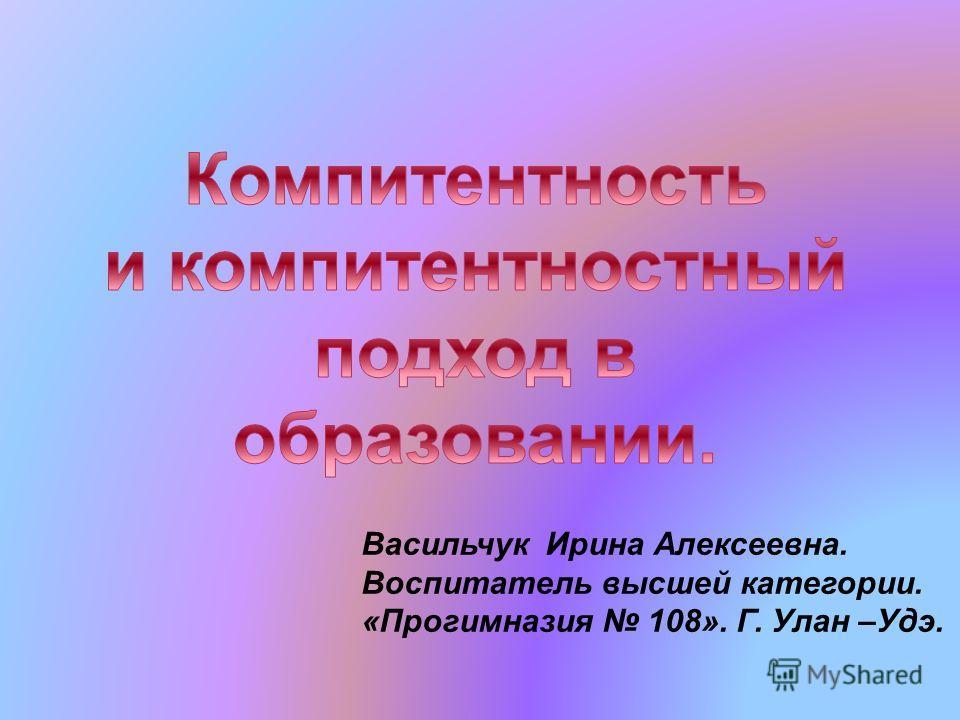 Васильчук Ирина Алексеевна. Воспитатель высшей категории. «Прогимназия 108». Г. Улан –Удэ.