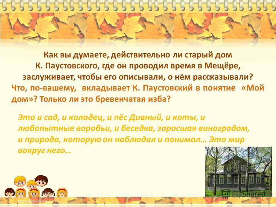 Как вы думаете, действительно ли старый дом К. Паустовского, где он проводил время в Мещёре, заслуживает, чтобы его описывали, о нём рассказывали? Что, по-вашему, вкладывает К. Паустовский в понятие «Мой дом»? Только ли это бревенчатая изба? Это и са