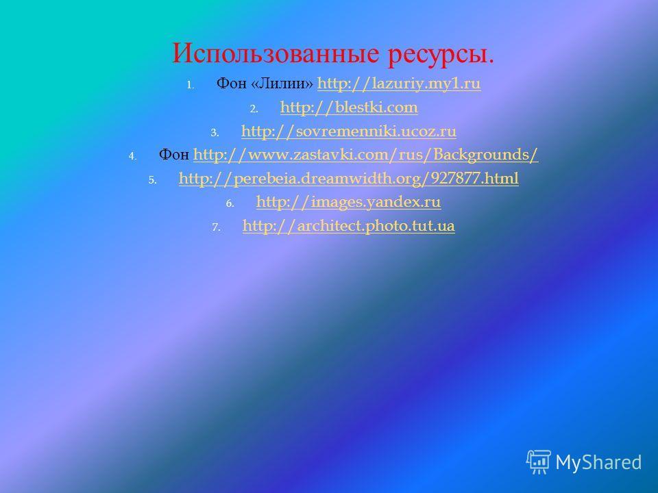 Использованные ресурсы. 1. Фон « Лилии » http://lazuriy.my1.ruhttp://lazuriy.my1. ru 2. http://blestki.com http://blestki.com 3. http://sovremenniki.ucoz.ru http://sovremenniki.ucoz.ru 4. Фон http://www.zastavki.com/rus/Backgrounds/http://www.zastavk